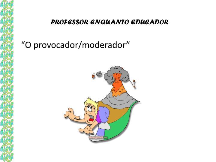 PROFESSOR ENQUANTO EDUCADOR