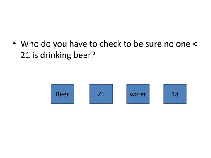 Who do you have to check to be sure no one < 21 is drinking beer?