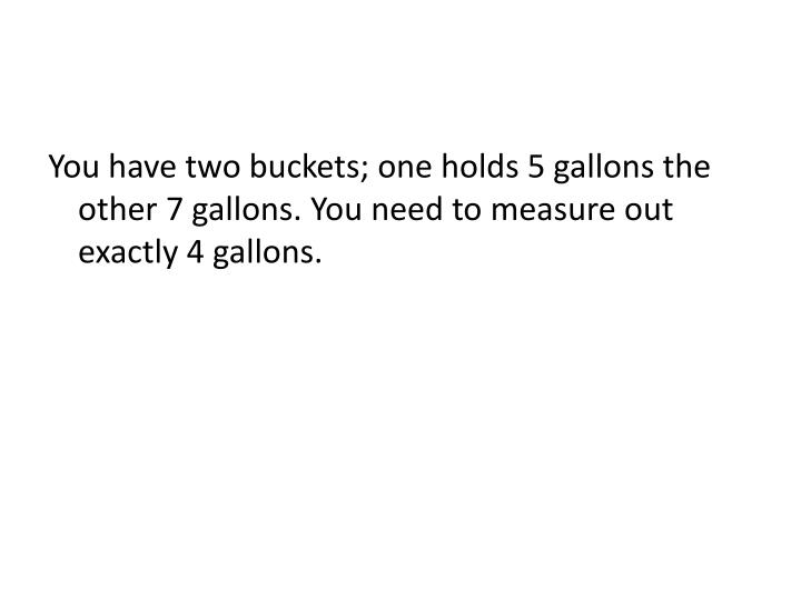 You have two buckets; one holds 5 gallons the other 7 gallons. You need to measure out exactly 4 gallons.