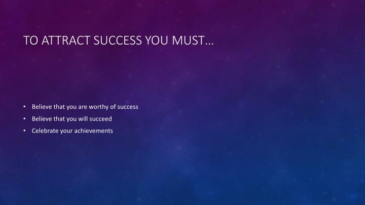 To attract success you must…