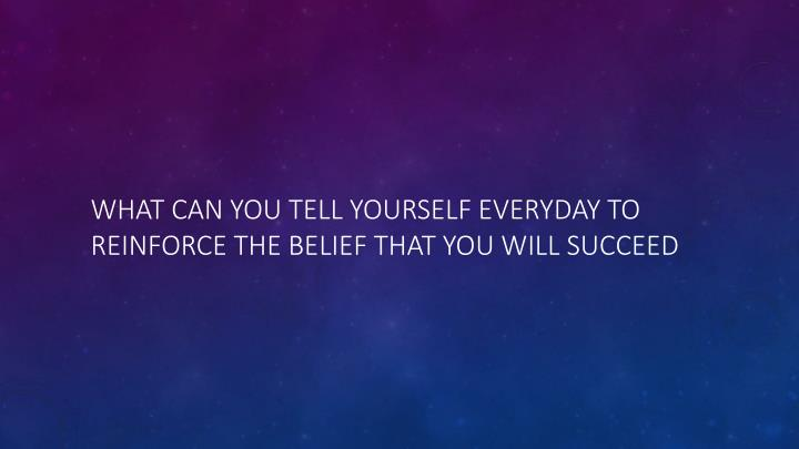 What can you tell yourself everyday to reinforce the belief that you will succeed
