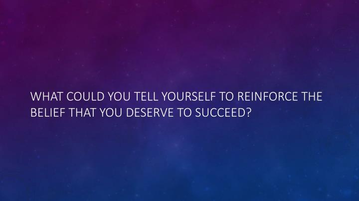 What could you tell yourself to reinforce the belief that you deserve to succeed?