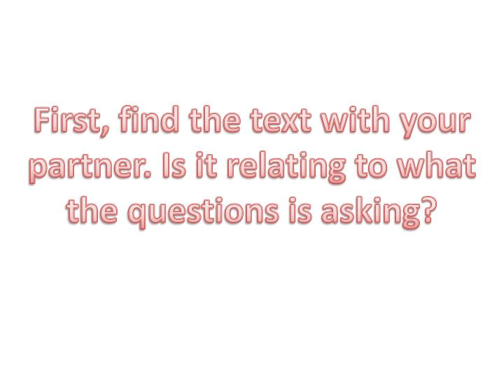 First, find the text with your partner. Is it relating to what the questions is asking?