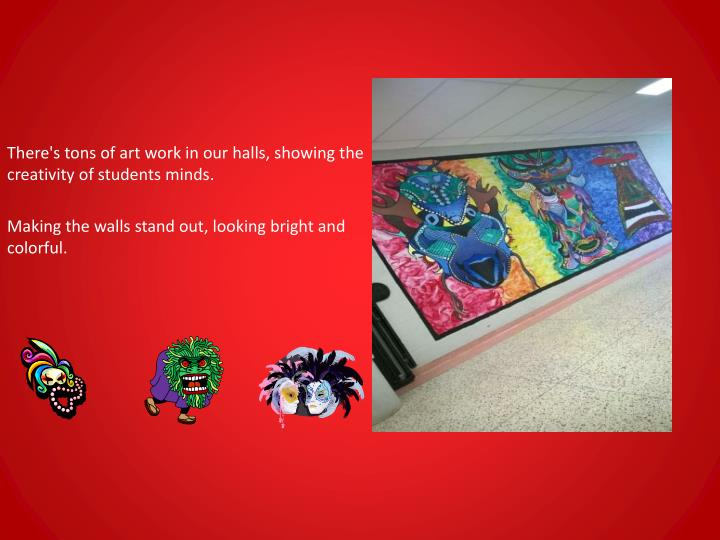 There's tons of art work in our halls, showing the creativity of students minds.