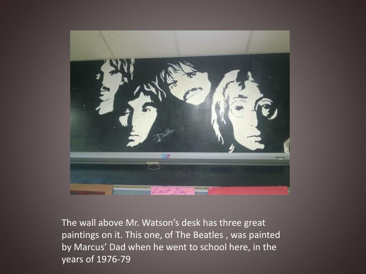 The wall above Mr. Watson's desk has three great paintings on it. This one, of The Beatles , was painted by Marcus' Dad when he went to school