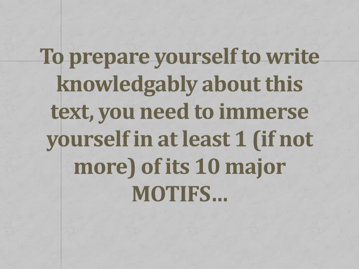 To prepare yourself to write knowledgably about this text, you need to immerse yourself in at least 1 (if not more) of its 10 major MOTIFS…