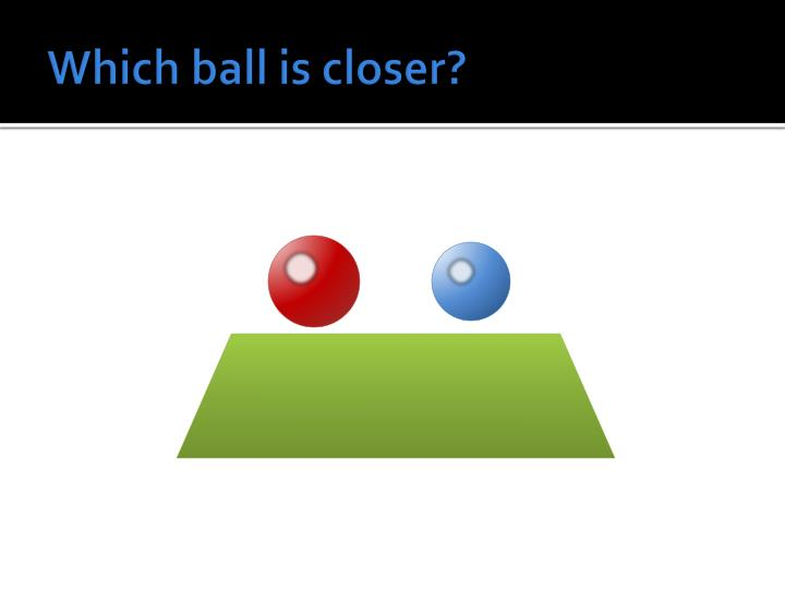 Which ball is closer?