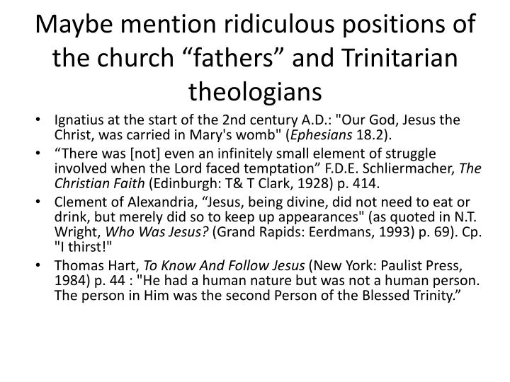 "Maybe mention ridiculous positions of the church ""fathers"" and Trinitarian theologians"