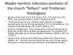 maybe mention ridiculous positions of the church fathers and trinitarian theologians