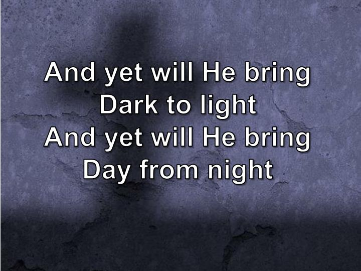 And yet will he bring dark to light and yet will he bring day from night