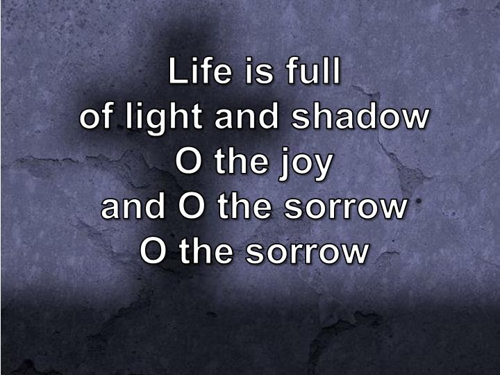 Life is full of light and shadow o the joy and o the sorrow o the sorrow