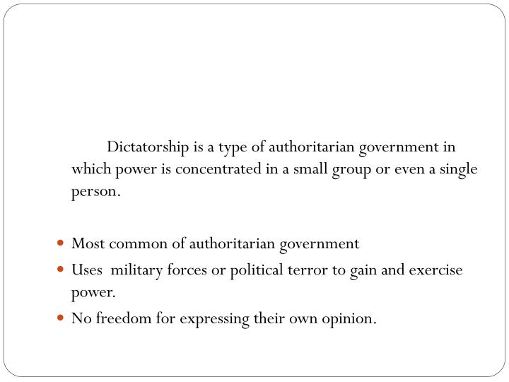 Dictatorship is a type of authoritarian government in which power is concentrated in a small group or even a single person.