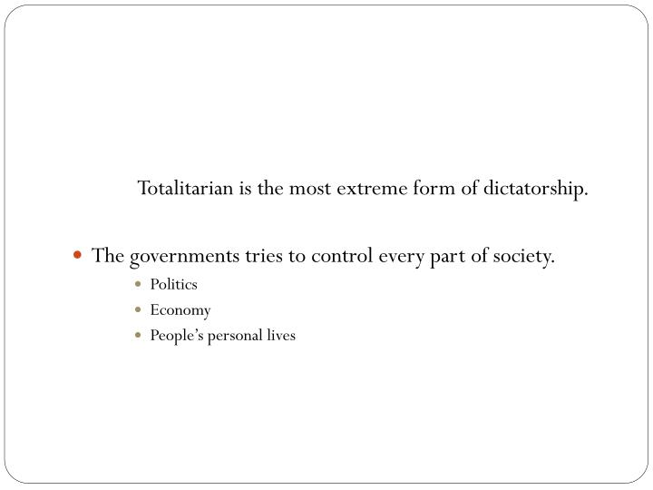 Totalitarian is the most extreme form of dictatorship.
