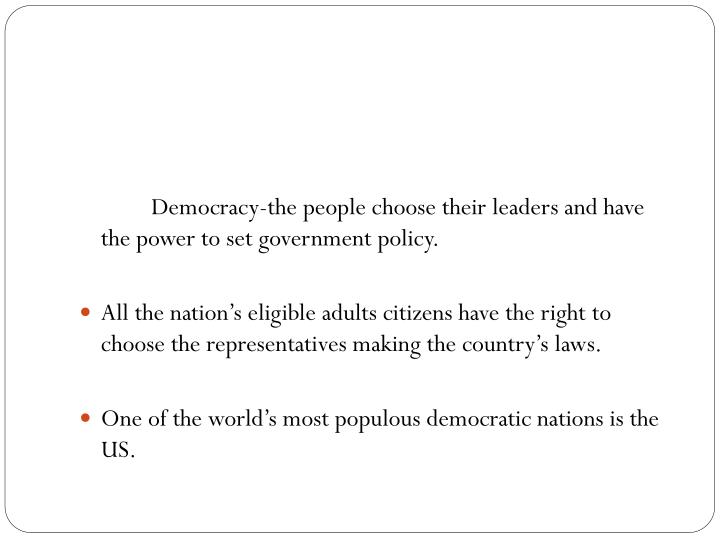 Democracy-the people choose their leaders and have the power to set government policy.