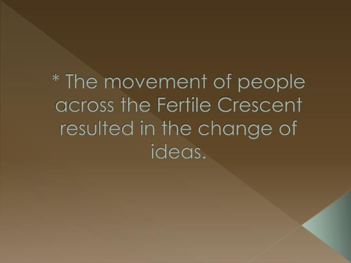 * The movement of people across the Fertile Crescent resulted in the change of ideas.