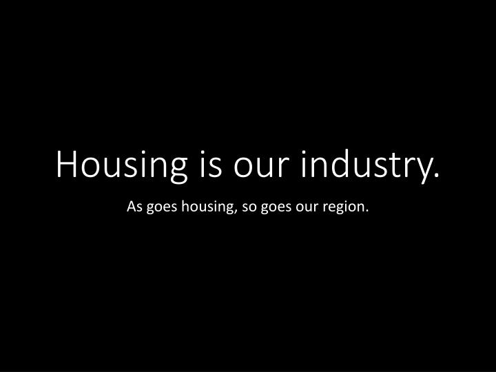 Housing is our industry.