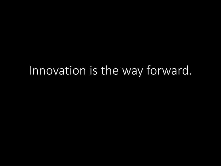 Innovation is the way forward.