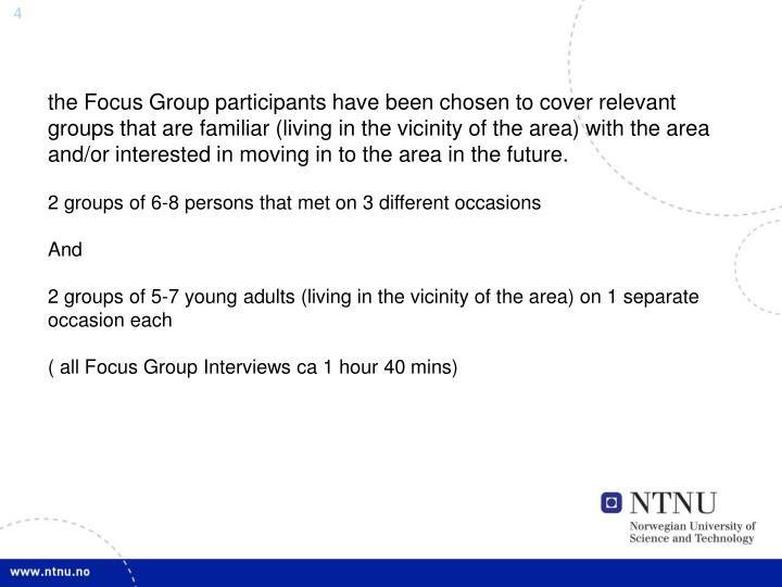 the Focus Group participants have been chosen to cover relevant groups that are familiar (living in the vicinity of the area) with the area and/or interested in moving in to the area in the future.