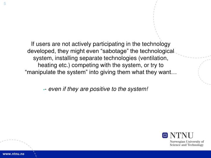 "If users are not actively participating in the technology developed, they might even ""sabotage"" the technological system, installing separate technologies (ventilation, heating etc.) competing with the system, or try to ""manipulate the system"" into giving them what they want…"