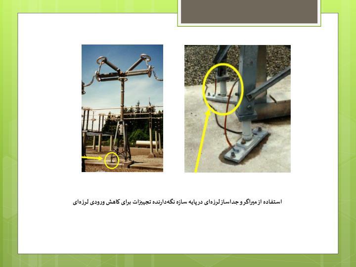 استفاده از میراگر و جداساز لرزهای در پایه سازه نگهدارنده تجهیزات برای کاهش ورودی لرزهای