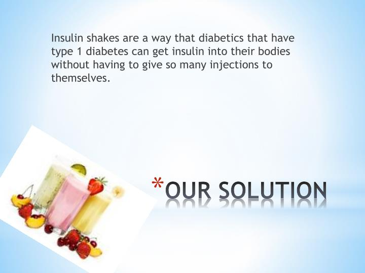 Insulin shakes are a way that diabetics that have type 1 diabetes can get insulin into their bodies without having to give so many injections to themselves.