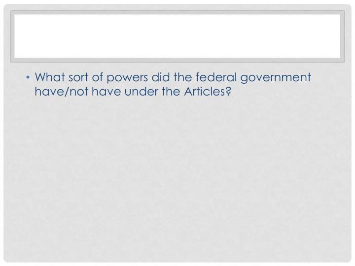 What sort of powers did the federal government have/not have under the Articles?