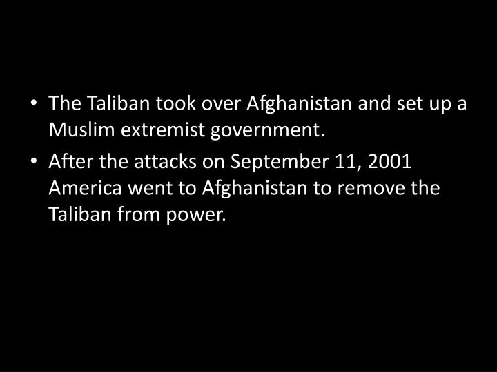 The Taliban took over Afghanistan and set up a Muslim extremist government.