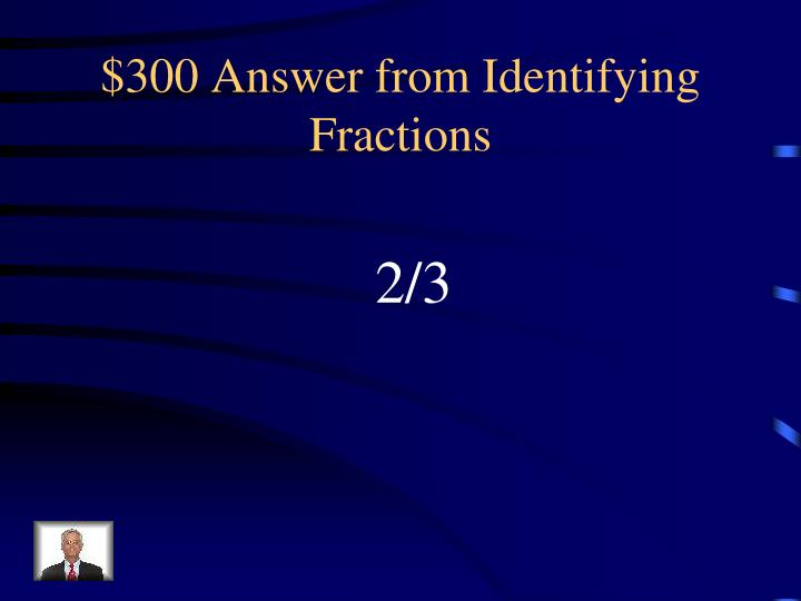$300 Answer from Identifying Fractions
