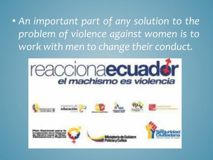 An important part of any solution to the problem of violence against women is to work with men to change their conduct.