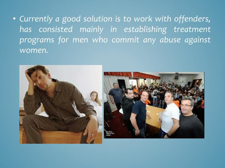Currently a good solution is to work with offenders, has consisted mainly in establishing treatment programs for men who commit any abuse against women.