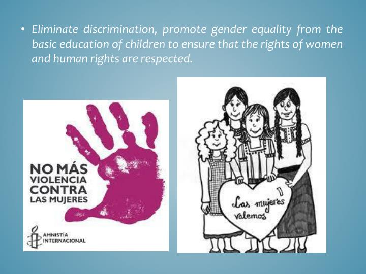 Eliminate discrimination, promote gender equality from the basic education of children to ensure that the rights of women and human rights are respected.