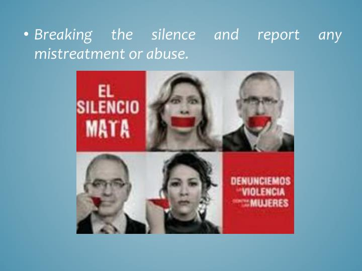 Breaking the silence and report any mistreatment or abuse.