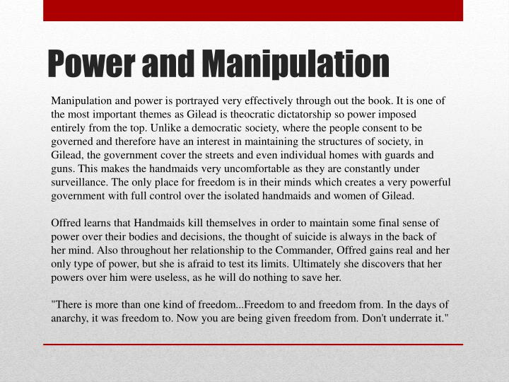 Manipulation and power is portrayed very effectively through out the book. It is one of the most important themes as Gilead is theocratic dictatorship so power imposed entirely from the top. Unlike a democratic society, where the people consent to be governed and therefore have an interest in maintaining the structures of society, in Gilead, the government cover the streets and even individual homes with guards and guns. This makes the handmaids very uncomfortable as they are constantly under surveillance. The only place for freedom is in their minds which creates a very powerful government with full control over the isolated handmaids and women of Gilead.