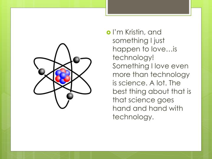 I'm Kristin, and something I just happen to love…is technology!  Something I love even more than technology is science. A lot. The best thing about that is that science goes hand and hand with technology.
