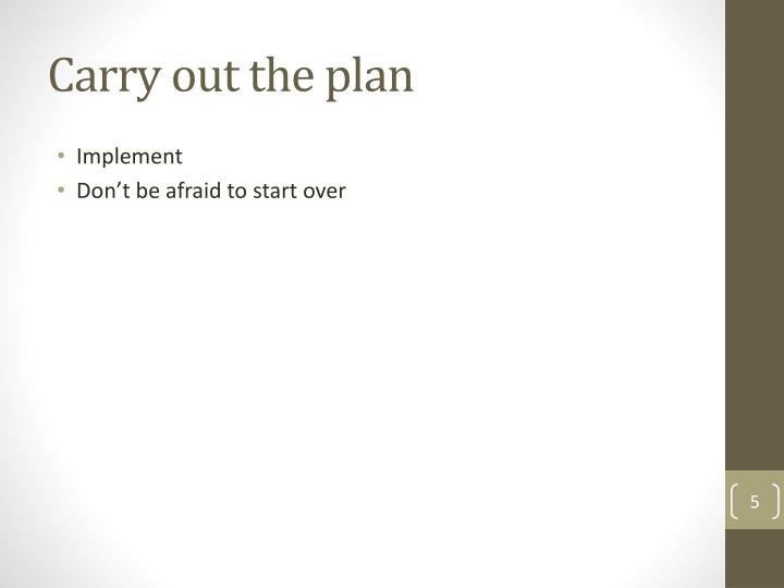 Carry out the plan
