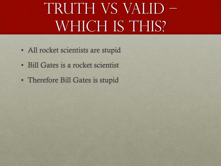 Truth Vs Valid – which is this?