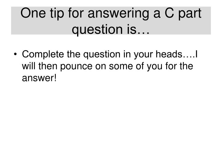 One tip for answering a C part question is…