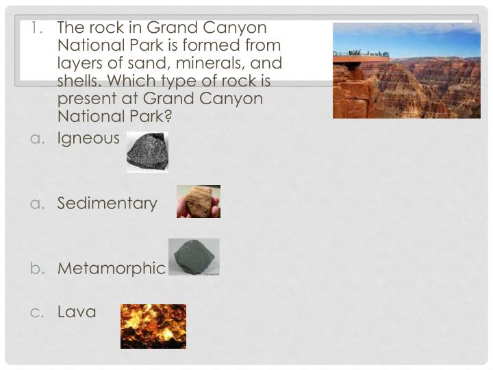 The rock in Grand Canyon National Park is formed from layers of sand, minerals, and shells. Which ty...