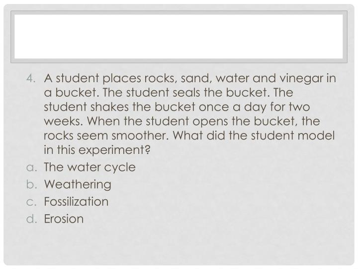 A student places rocks, sand, water and vinegar in a bucket. The student seals the bucket. The student shakes the bucket once a day for two weeks. When the student opens the bucket, the rocks seem smoother. What did the student model in this experiment?