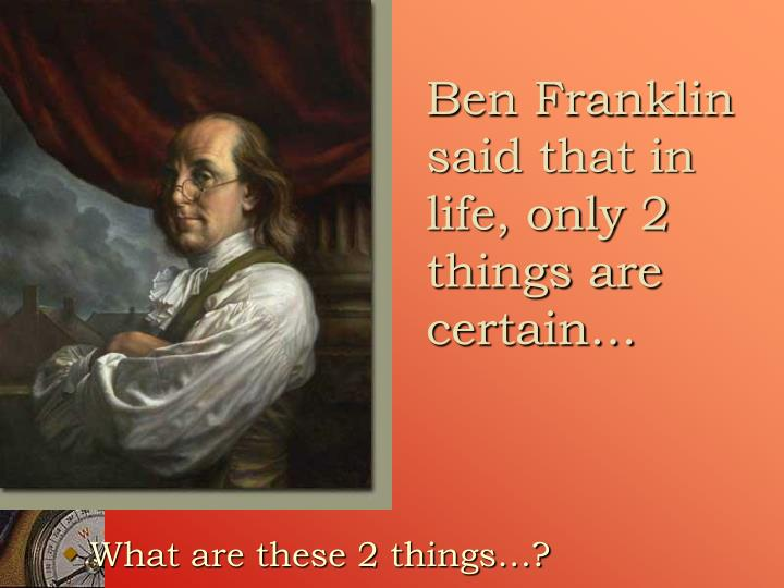 Ben Franklin said that in life, only 2 things are certain…