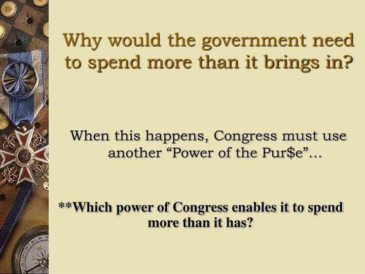 Why would the government need to spend more than it brings in?