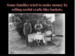 some families tried to make money by selling useful crafts like baskets