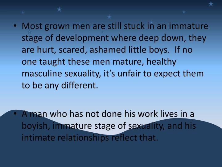Most grown men are still stuck in an immature stage of development where deep down, they are hurt, scared, ashamed little boys.  If no one taught these men mature, healthy masculine sexuality, it's unfair to expect them to be any different.
