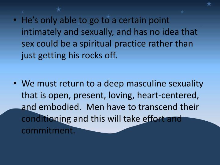 He's only able to go to a certain point intimately and sexually, and has no idea that sex could be a spiritual practice rather than just getting his rocks off.
