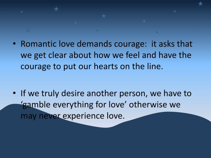 Romantic love demands courage:  it asks that we get clear about how we feel and have the courage to put our hearts on the line.