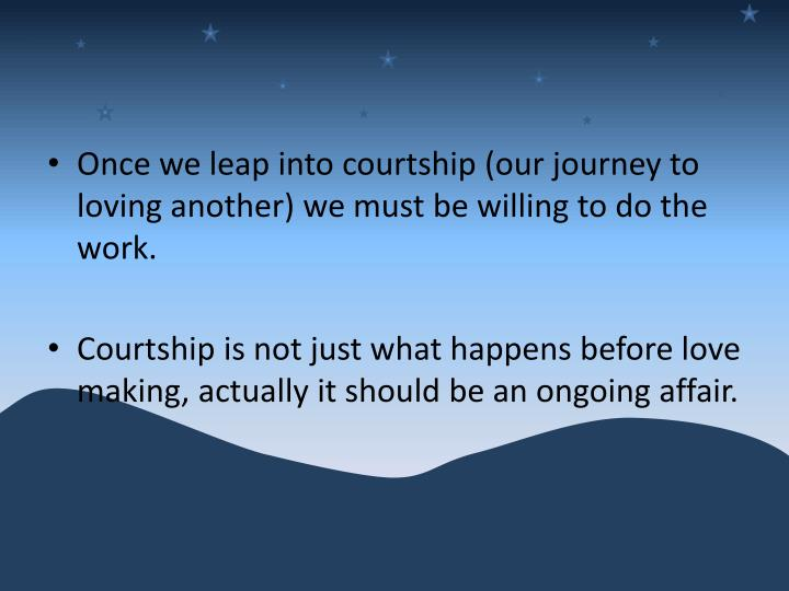 Once we leap into courtship (our journey to loving another) we must be willing to do the work.