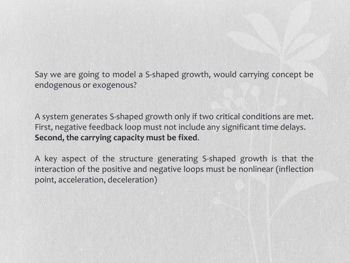Say we are going to model a S-shaped growth, would carrying concept be endogenous or exogenous?