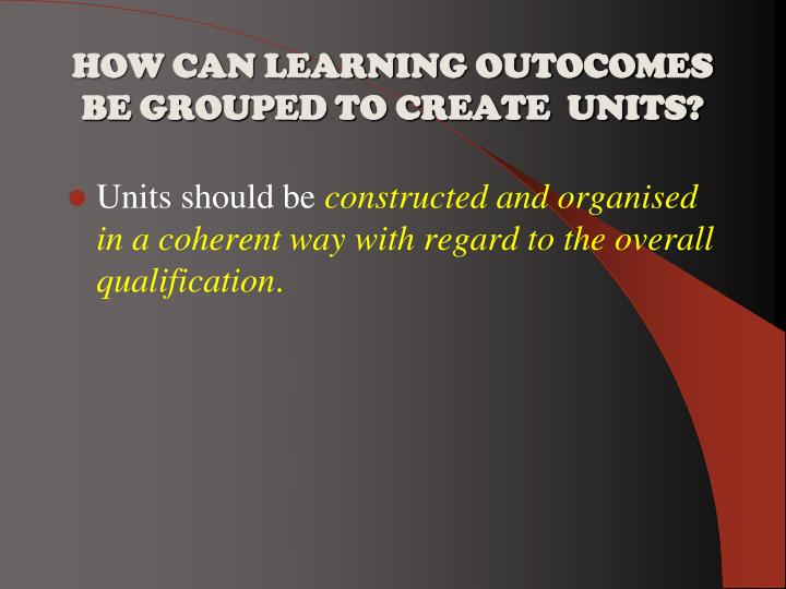 HOW CAN LEARNING OUTOCOMES  BE GROUPED TO CREATE  UNITS?