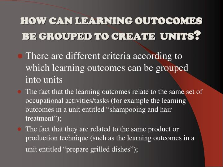 HOW CAN LEARNING OUTOCOMES  BE GROUPED TO CREATE  UNITS