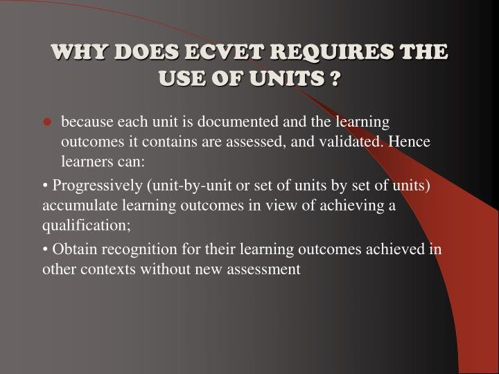 WHY DOES ECVET REQUIRES THE USE OF UNITS ?